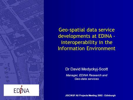 Geo-spatial data service developments at EDINA - interoperability in the Information Environment Dr David Medyckyj-Scott Manager, EDINA Research and Geo-data.