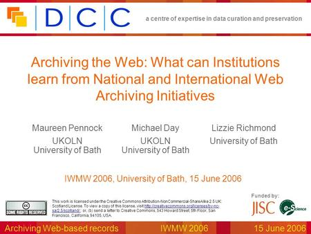 A centre of expertise in data curation and preservation Archiving Web-based recordsIWMW 2006 15 June 2006 Funded by: This work is licensed under the Creative.