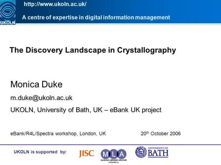 The Discovery Landscape in Crystallography UKOLN is supported by: Monica Duke UKOLN, University of Bath, UK – eBank UK project A centre.