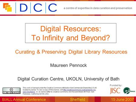 A centre of expertise in data curation and preservation BIALL Annual ConferenceSheffield15 June 2007 Funded by: This work is licensed under the Creative.