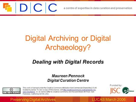 A centre of expertise in data curation and preservation Preserving Digital ArchivesLUCAS March 2006 Funded by: This work is licensed under the Creative.