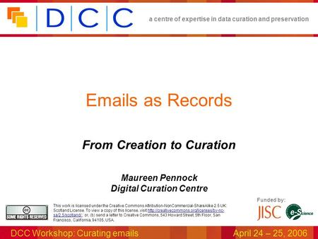A centre of expertise in data curation and preservation DCC Workshop: Curating emailsApril 24 – 25, 2006 Funded by: This work is licensed under the Creative.