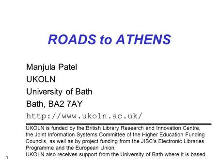 1 ROADS to ATHENS Manjula Patel UKOLN University of Bath Bath, BA2 7AY  UKOLN is funded by the British Library Research and Innovation.