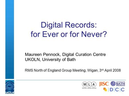 Digital Records: for Ever or for Never? Maureen Pennock, Digital Curation Centre UKOLN, University of Bath RMS North of England Group Meeting, Wigan, 3.