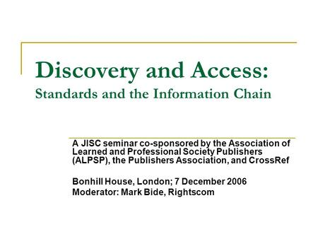 Discovery and Access: Standards and the Information Chain A JISC seminar co-sponsored by the Association of Learned and Professional Society Publishers.