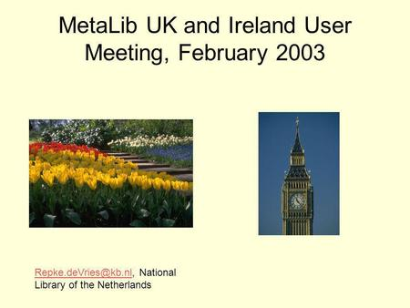 MetaLib UK and Ireland User Meeting, February 2003 National Library of the Netherlands.
