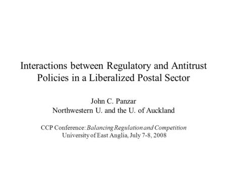 Interactions between Regulatory and Antitrust Policies in a Liberalized Postal Sector John C. Panzar Northwestern U. and the U. of Auckland CCP Conference:
