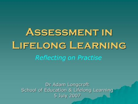 Assessment in Lifelong Learning Dr Adam Longcroft School of Education & Lifelong Learning 5 July 2007 Reflecting on Practise.