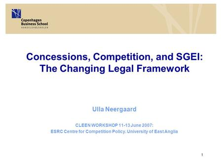 1 Concessions, Competition, and SGEI: The Changing Legal Framework Ulla Neergaard CLEEN WORKSHOP 11-13 June 2007: ESRC Centre for Competition Policy. University.