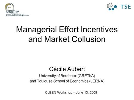 Managerial Effort Incentives and Market Collusion Cécile Aubert University of Bordeaux (GREThA) and Toulouse School of Economics (LERNA) CLEEN Workshop.