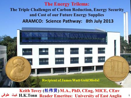 1 Recipient of James Watt Gold Medal ARAMCO: Science Pathway: 8th July 2013 The Energy Trilema: The Triple Challenges of Carbon Reduction, Energy Security.