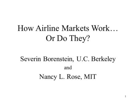 1 How Airline Markets Work… Or Do They? Severin Borenstein, U.C. Berkeley and Nancy L. Rose, MIT.