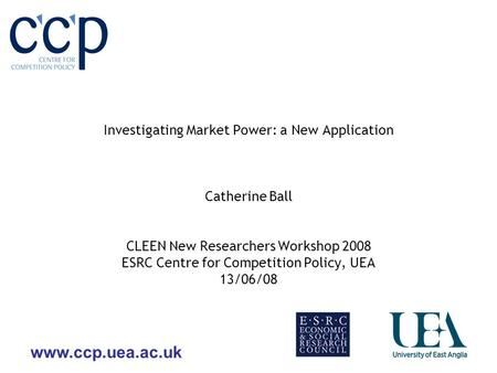 Www.ccp.uea.ac.uk Investigating Market Power: a New Application Catherine Ball CLEEN New Researchers Workshop 2008 ESRC Centre for Competition Policy,