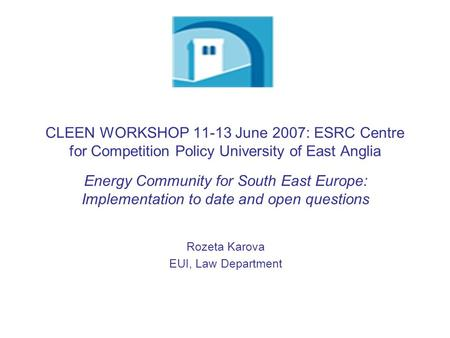 CLEEN WORKSHOP 11-13 June 2007: ESRC Centre for Competition Policy University of East Anglia Energy Community for South East Europe: Implementation to.