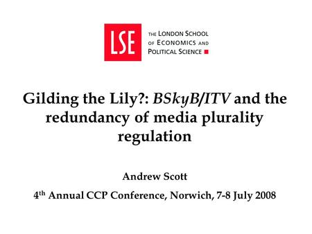 Gilding the Lily?: BSkyB / ITV and the redundancy of media plurality regulation Andrew Scott 4 th Annual CCP Conference, Norwich, 7-8 July 2008.