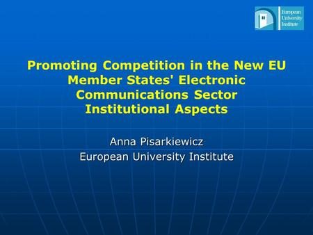 Promoting Competition in the New EU Member States' Electronic Communications Sector Institutional Aspects Anna Pisarkiewicz European University Institute.
