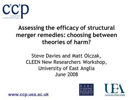 Www.ccp.uea.ac.uk Assessing the efficacy of structural merger remedies: choosing between theories of harm? Steve Davies and Matt Olczak, CLEEN New Researchers.