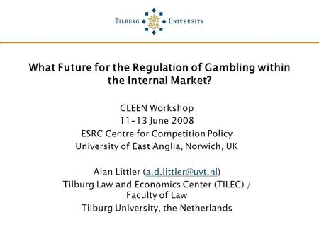 What Future for the Regulation of Gambling within the Internal Market? CLEEN Workshop 11-13 June 2008 ESRC Centre for Competition Policy University of.