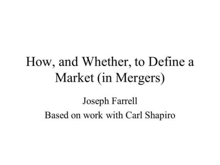 How, and Whether, to Define a Market (in Mergers) Joseph Farrell Based on work with Carl Shapiro.