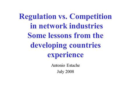 Regulation vs. Competition in network industries Some lessons from the developing countries experience Antonio Estache July 2008.
