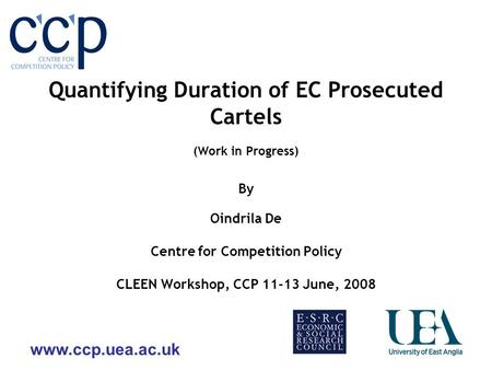 Www.ccp.uea.ac.uk Quantifying Duration of EC Prosecuted Cartels (Work in Progress) By Oindrila De Centre for Competition Policy CLEEN Workshop, CCP 11-13.