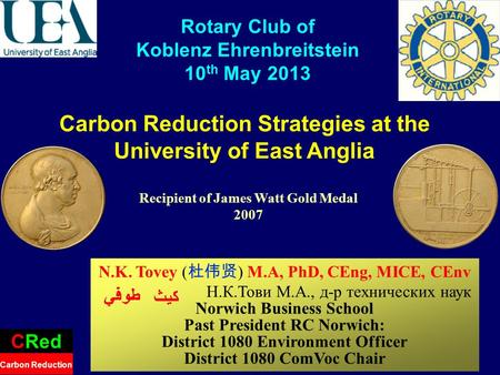 Carbon Reduction Strategies at the University of East Anglia CRed Carbon Reduction Rotary Club of Koblenz Ehrenbreitstein 10 th May 2013 N.K. Tovey ( )