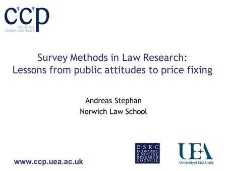 Www.ccp.uea.ac.uk Survey Methods in Law Research: Lessons from public attitudes to price fixing Andreas Stephan Norwich Law School.