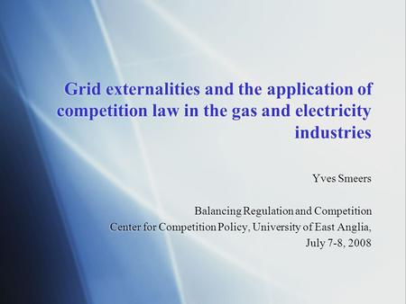 Grid externalities and the application of competition law in the gas and electricity industries Yves Smeers Balancing Regulation and Competition Center.