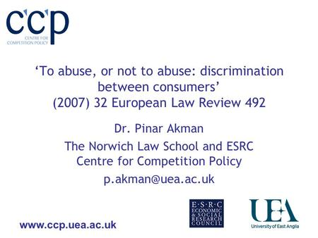 Www.ccp.uea.ac.uk To abuse, or not to abuse: discrimination between consumers (2007) 32 European Law Review 492 Dr. Pinar Akman The Norwich Law School.