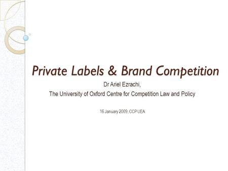 Private Labels & Brand Competition Dr Ariel Ezrachi, The University of Oxford Centre for Competition Law and Policy 16 January 2009, CCP UEA.