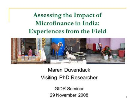 1 Assessing the Impact of Microfinance in India: Experiences from the Field Maren Duvendack Visiting PhD Researcher GIDR Seminar 29 November 2008.