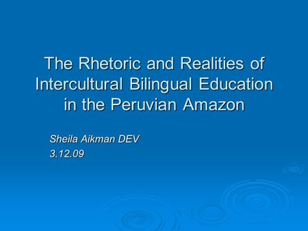 The Rhetoric and Realities of Intercultural Bilingual Education in the Peruvian Amazon Sheila Aikman DEV 3.12.09.