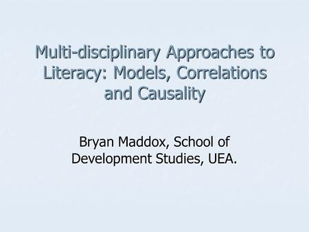 Multi-disciplinary Approaches to Literacy: Models, Correlations and Causality Bryan Maddox, School of Development Studies, UEA.