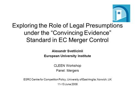 Exploring the Role of Legal Presumptions under the Convincing Evidence Standard in EC Merger Control Alexandr Svetlicinii European University Institute.