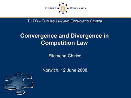 TILEC – T ILBURG L AW AND E CONOMICS C ENTER Convergence and Divergence in Competition Law Filomena Chirico Norwich, 12 June 2008.