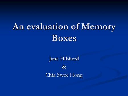 An evaluation of Memory Boxes Jane Hibberd & Chia Swee Hong.