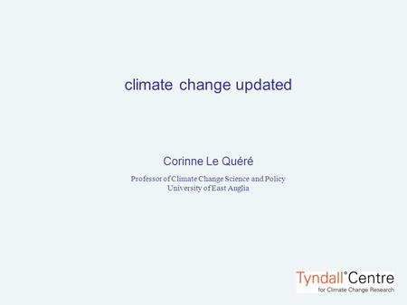 Climate change updated Corinne Le Quéré Professor of Climate Change Science and Policy University of East Anglia.