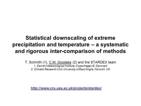 Statistical downscaling of extreme precipitation and temperature – a systematic and rigorous inter-comparison of methods T. Schmith (1), C.M. Goodess (2)