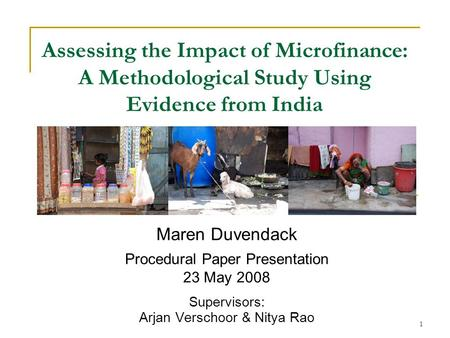 1 Assessing the Impact of Microfinance: A Methodological Study Using Evidence from India Maren Duvendack Procedural Paper Presentation 23 May 2008 Supervisors: