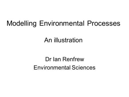 Modelling Environmental Processes An illustration Dr Ian Renfrew Environmental Sciences.