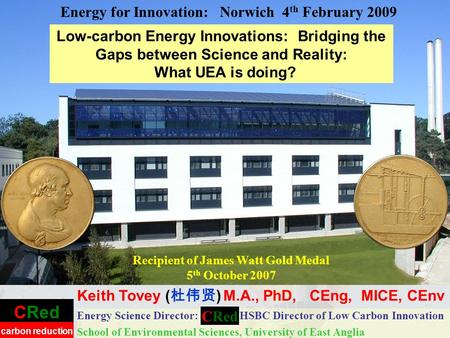 CRed carbon reduction Low-carbon Energy Innovations: Bridging the Gaps between Science and Reality: What UEA is doing? Energy Science Director: HSBC Director.