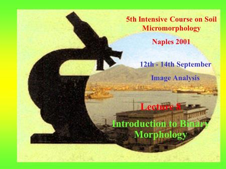 5th Intensive Course on Soil Micromorphology Naples 2001 12th - 14th September Image Analysis Lecture 8 Introduction to Binary Morphology.