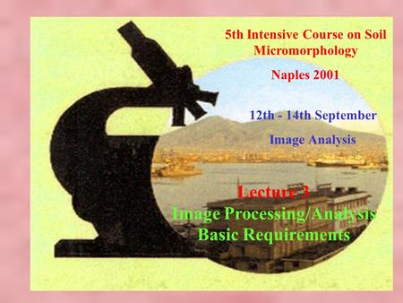 5th Intensive Course on Soil Micromorphology Naples 2001 12th - 14th September Image Analysis Lecture 3 Image Processing/Analysis Basic Requirements.