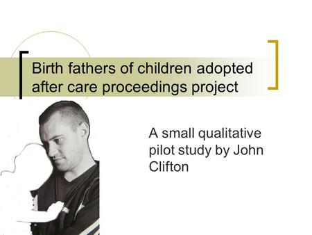Birth fathers of children adopted after care proceedings project A small qualitative pilot study by John Clifton.