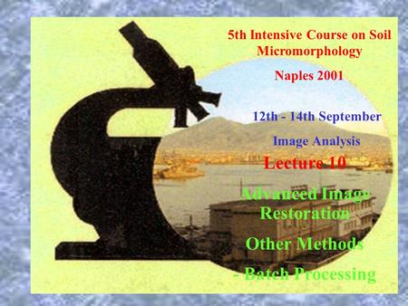 5th Intensive Course on Soil Micromorphology Naples 2001 12th - 14th September Image Analysis Lecture 10 Advanced Image Restoration Other Methods - Batch.