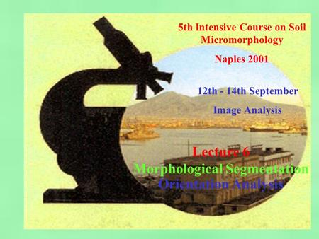 5th Intensive Course on Soil Micromorphology Naples 2001 12th - 14th September Image Analysis Lecture 6 Morphological Segmentation Orientation Analysis.