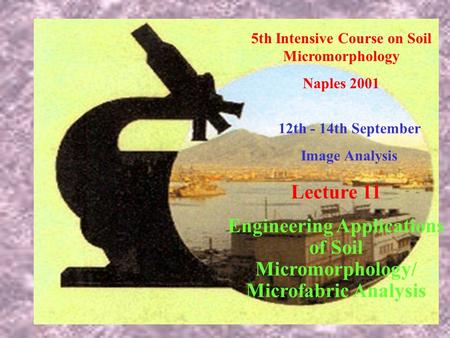 5th Intensive Course on Soil Micromorphology Naples 2001 12th - 14th September Image Analysis Lecture 11 Engineering Applications of Soil Micromorphology/