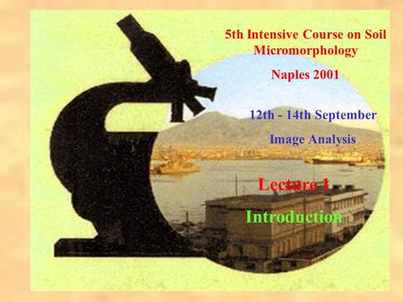 5th Intensive Course on Soil Micromorphology Naples 2001 12th - 14th September Image Analysis Lecture 1 Introduction.