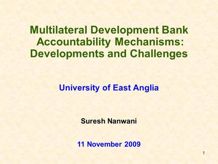 1 Multilateral Development Bank Accountability Mechanisms: Developments and Challenges University of East Anglia 11 November 2009 Suresh Nanwani.