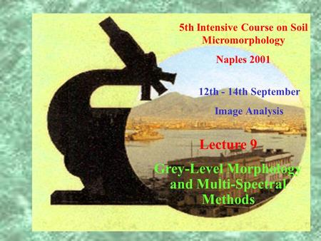 5th Intensive Course on Soil Micromorphology Naples 2001 12th - 14th September Image Analysis Lecture 9 Grey-Level Morphology and Multi-Spectral Methods.